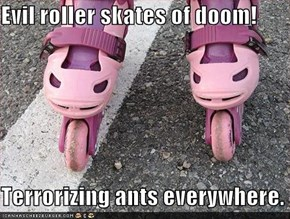 Evil roller skates of doom!  Terrorizing ants everywhere.