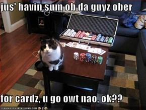 jus' havin sum ob da guyz ober  for cardz, u go owt nao, ok??
