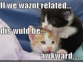 If we waznt related... dis wuld be... awkward....