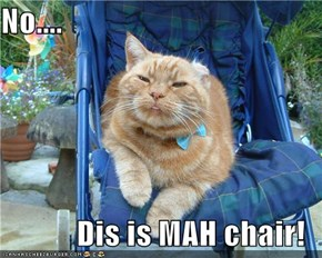 No....  Dis is MAH chair!