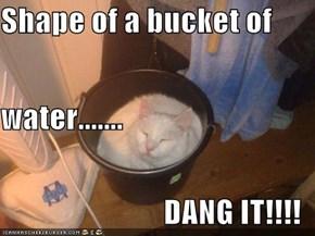 Shape of a bucket of water....... DANG IT!!!!
