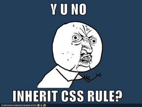 Y U NO   INHERIT CSS RULE?