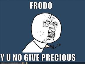 FRODO  Y U NO GIVE PRECIOUS