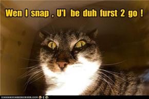 Wen  I  snap  ,  U'l   be  duh  furst  2  go  !