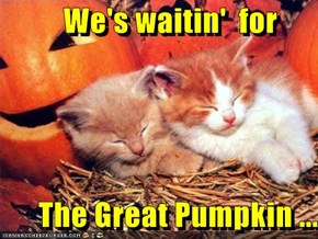 We's waitin'  for        The Great Pumpkin ...