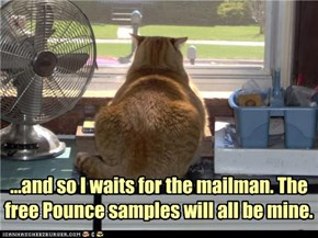 ...and so I waits for the mailman. The free Pounce samples will all be mine.