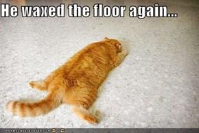 He waxed the floor again...