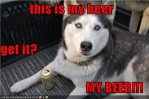 this is my beer get it? MY BEER!!!