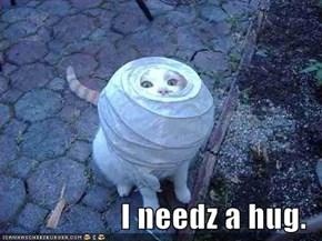 I needz a hug.