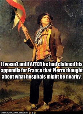 It wasn't until AFTER he had claimed his  appendix for France that Pierre thought  about what hospitals might be nearby.