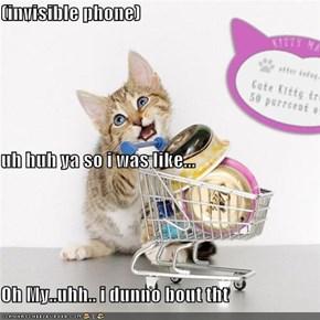 (invisible phone) uh huh ya so i was like... Oh My..uhh.. i dunno bout tht