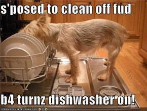 s'posed to clean off fud  b4 turnz dishwasher on!