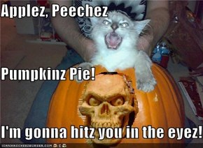 Applez, Peechez Pumpkinz Pie!  I'm gonna hitz you in the eyez!