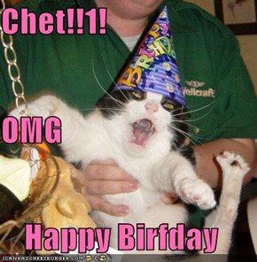 Chet!!1! OMG  Happy Birfday