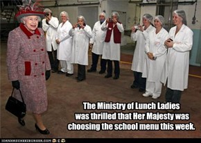 The Ministry of Lunch Ladies  was thrilled that Her Majesty was choosing the school menu this week.