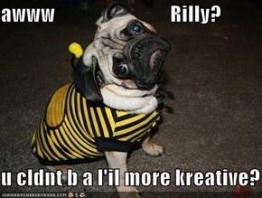 awww                            Rilly?  u cldnt b a l'il more kreative?