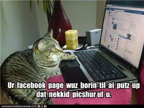 Ur  facebook  page  wuz  borin  til  ai  putz  up dat  nekkid  picshur uf  u.