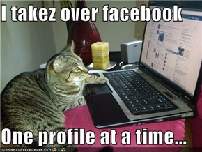 I takez over facebook  One profile at a time...