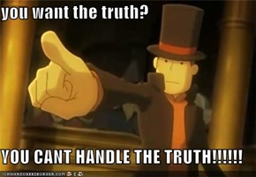 you want the truth?  YOU CANT HANDLE THE TRUTH!!!!!!