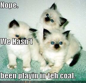 Nope. We Hasn't been playin in teh coal.
