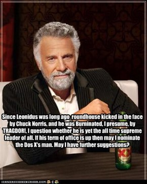 Since Leonidus was long ago  roundhouse kicked in the face by Chuck Norris, and he was Burninated, I presume, by TRAGDOR!, I question whether he is yet the all time supreme leader of all. If his term of office is up then may I nominate the Dos X's man. Ma