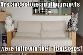 Are ancestors ar all gargoyls  were followin their footsteps!