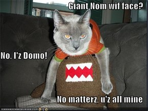 Giant Nom wif face? No, I'z Domo! No matterz, u'z all mine