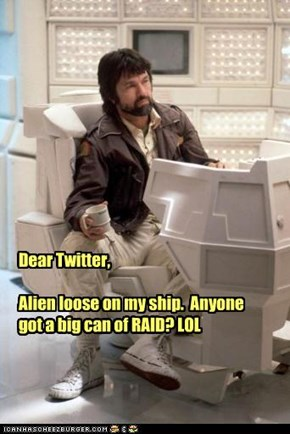 Dear Twitter,  Alien loose on my ship.  Anyone got a big can of RAID? LOL