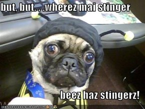 but, but. . .wherez mai stinger  beez haz stingerz!