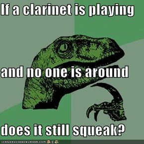 If a clarinet is playing  and no one is around does it still squeak?