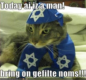 Today ai iz a man!  bring on gefilte noms!!!