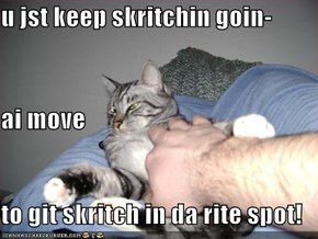 u jst keep skritchin goin- ai move to git skritch in da rite spot!