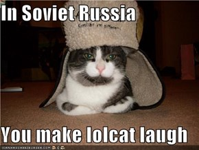In Soviet Russia  You make lolcat laugh