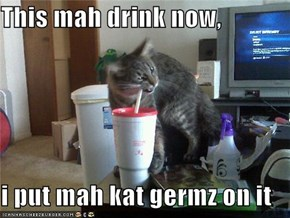 This mah drink now,  i put mah kat germz on it