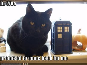 Dr Who  promised to come back fur me