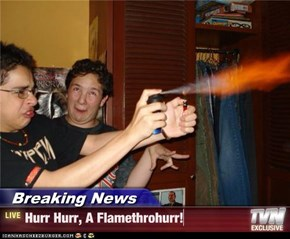Breaking News - Hurr Hurr, A Flamethrohurr!