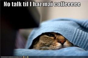 No talk til I haz mai coffeeeee