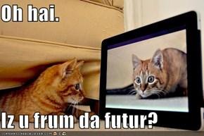 Oh hai.   Iz u frum da futur?