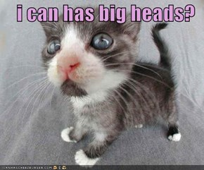 i can has big heads?