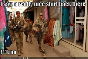 I saw a really nice shirt back there  F**k no