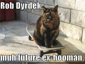Rob Dyrdek,  muh future ex-hooman.
