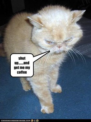 shut up.......and get me my coffee