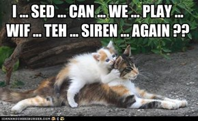 I ... SED ... CAN ... WE ... PLAY ... WIF ... TEH ... SIREN ... AGAIN ??