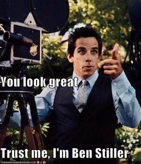 You look great Trust me, I'm Ben Stiller