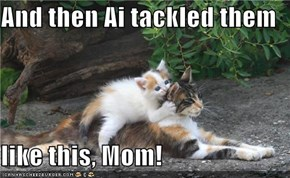 And then Ai tackled them  like this, Mom!