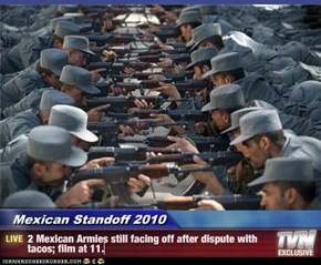 Mexican Standoff 2010 - 2 Mexican Armies still facing off after dispute with tacos; film at 11.