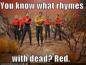 You know what rhymes   with dead? Red.