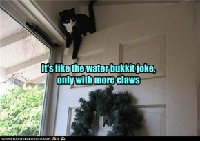 It's like the water bukkit joke,  only with more claws