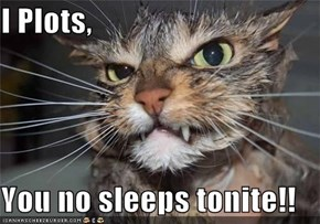 I Plots,  You no sleeps tonite!!