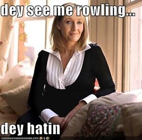 dey see me rowling...  dey hatin